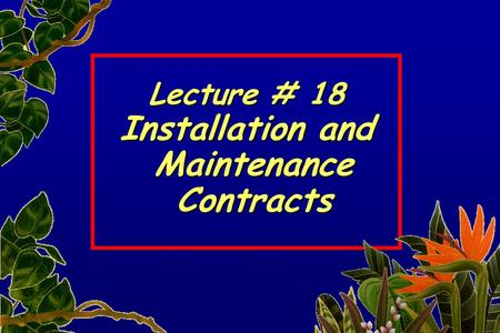 Lecture # 18 Installation and Maintenance Maintenance Contracts Contracts.