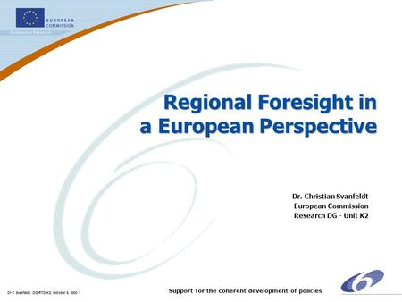 Dr C Svanfeldt; DG RTD K2; October 6, 2003 1 Support for the coherent development of policies Regional Foresight in a European Perspective Dr. Christian.