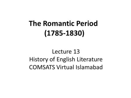 The Romantic Period (1785-1830) Lecture 13 History of English Literature COMSATS Virtual Islamabad.