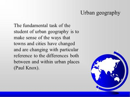 Urban geography The fundamental task of the student of urban geography is to make sense of the ways that towns and cities have changed and are changing.