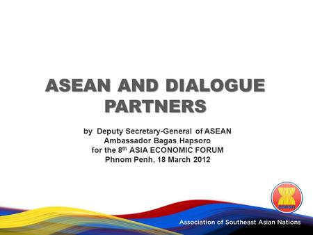 ASEAN AND DIALOGUE PARTNERS by Deputy Secretary-General of ASEAN Ambassador Bagas Hapsoro for the 8 th ASIA ECONOMIC FORUM Phnom Penh, 18 March 2012.