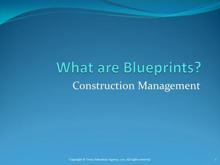 Construction Management Copyright © Texas Education Agency, 2011. All rights reserved. 1.