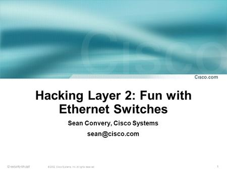 1 © 2002, <strong>Cisco</strong> Systems, Inc. All rights reserved. l2-security-bh.ppt Hacking Layer 2: Fun with Ethernet Switches Sean Convery, <strong>Cisco</strong> Systems