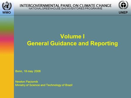 INTERGOVERNMENTAL PANEL ON CLIMATE CHANGE NATIONAL GREENHOUSE GAS INVENTORIES PROGRAMME WMO UNEP Volume I General Guidance and Reporting Bonn, 18 may 2006.