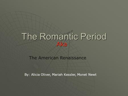 The Romantic Period Aka The American Renaissance By: Alicia Oliver, Mariah Kessler, Monet Newt.