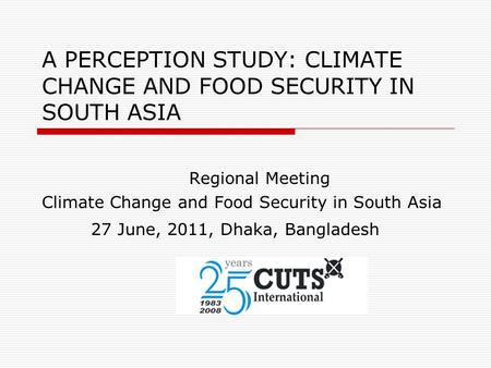 A PERCEPTION STUDY: CLIMATE CHANGE AND FOOD SECURITY IN SOUTH ASIA Regional Meeting Climate Change and Food Security in South Asia 27 June, 2011, Dhaka,