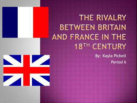 By: Kayla Pickell Period 6. Britain and France were engaged in a geopolitical and economic rivalry during the 18 th Century. Identify the factors that.