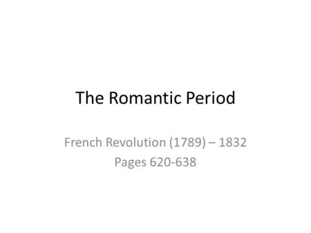 The Romantic Period French Revolution (1789) – 1832 Pages 620-638.