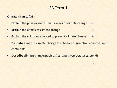 S3 Term 1 Climate Change (G1) Explain the physical and human causes of climate change 6 Explain the effects of climate change 6 Explain the solutions adopted.