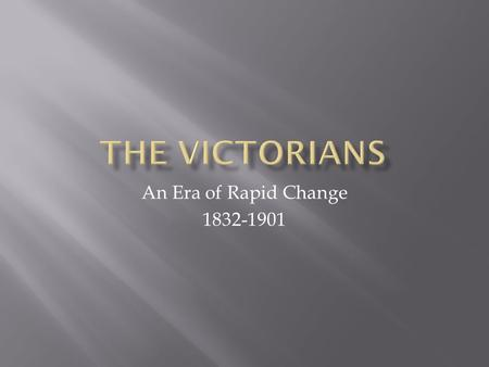The Victorians An Era of Rapid Change 1832-1901.