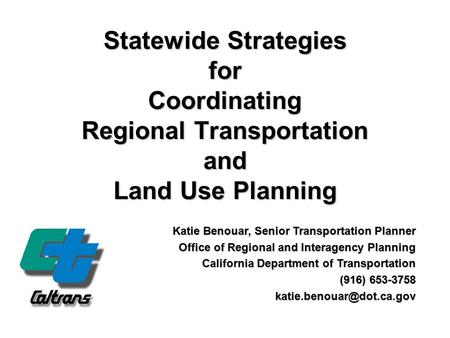 Statewide Strategies for Coordinating Regional Transportation and Land Use Planning Katie Benouar, Senior Transportation Planner Office of Regional and.