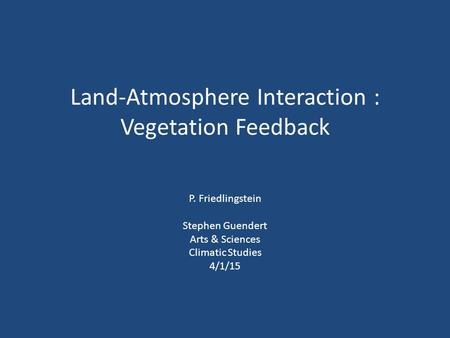 Land-Atmosphere Interaction : Vegetation Feedback P. Friedlingstein Stephen Guendert Arts & Sciences Climatic Studies 4/1/15.