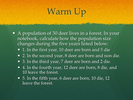 Warm Up A population of 30 deer lives in a forest. In your notebook, calculate how the population size changes during the five years listed below: A population.