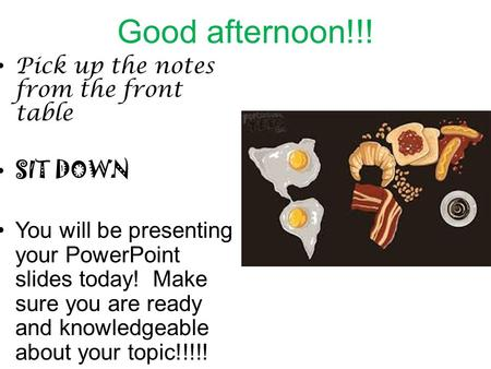 Good afternoon!!! Pick up the notes from the front table SIT DOWN You will be presenting your PowerPoint slides today! Make sure you are ready and knowledgeable.