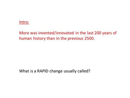 Intro: More was invented/innovated in the last 200 years of human history than in the previous 2500. What is a RAPID change usually called?