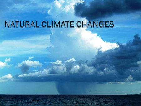 Climate changes  Earth is constantly changing, including the climate. Natural processes Human impacts.
