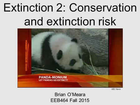 Extinction 2: Conservation and extinction risk Brian O'Meara EEB464 Fall 2015 ABC News.