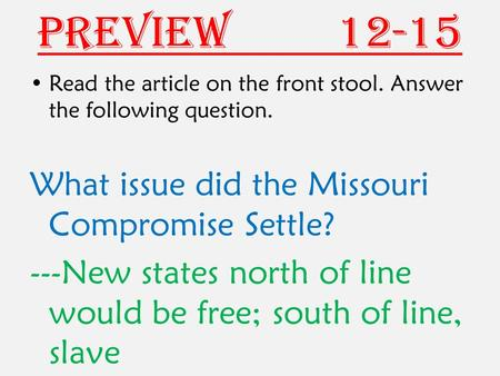 Preview 12-15 Read the article on the front stool. Answer the following question. What issue did the Missouri Compromise Settle? ---New states north of.