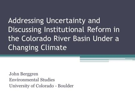Addressing Uncertainty and Discussing Institutional Reform in the Colorado River Basin Under a Changing Climate John Berggren Environmental Studies University.