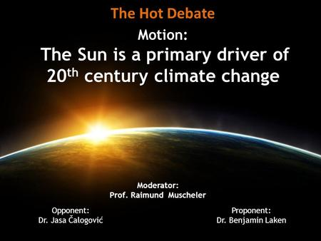 Motion: The Sun is a primary driver of 20 th century climate change The Hot Debate Opponent: Dr. Jasa Čalogović Proponent: Dr. Benjamin Laken Moderator: