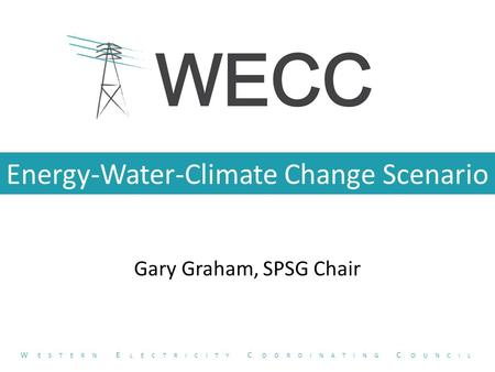 Energy-Water-Climate Change Scenario Gary Graham, SPSG Chair W ESTERN E LECTRICITY C OORDINATING C OUNCIL.