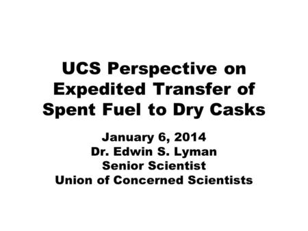 UCS Perspective on Expedited Transfer of Spent Fuel to Dry Casks January 6, 2014 Dr. Edwin S. Lyman Senior Scientist Union of Concerned Scientists.