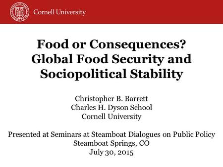 Food or Consequences? Global Food Security and Sociopolitical Stability Christopher B. Barrett Charles H. Dyson School Cornell University Presented at.