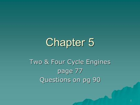 1 Chapter 5 Two & Four Cycle Engines page 77 Questions on pg 90.