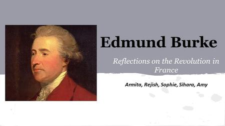 Edmund Burke Reflections on the Revolution in France Armita, Rejish, Sophie, Sihara, Amy.