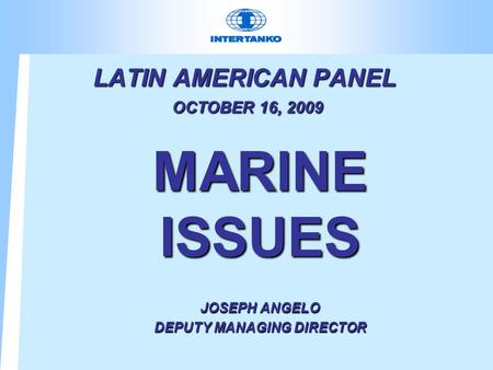 LATIN AMERICAN PANEL OCTOBER 16, 2009 MARINE ISSUES JOSEPH ANGELO DEPUTY MANAGING DIRECTOR.