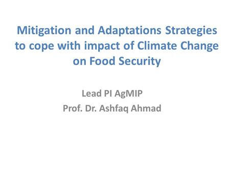 Mitigation and Adaptations Strategies to cope with impact of Climate Change on Food Security Lead PI AgMIP Prof. Dr. Ashfaq Ahmad.