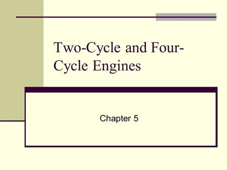 Two-Cycle and Four- Cycle Engines Chapter 5. Objectives Describe four-stroke cycle engine operation and explain the purpose of each stroke. Explain the.