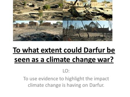 To what extent could Darfur be seen as a climate change war? LO: To use evidence to highlight the impact climate change is having on Darfur.