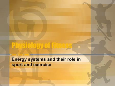 Physiology of Fitness Energy systems and their role in sport and exercise.