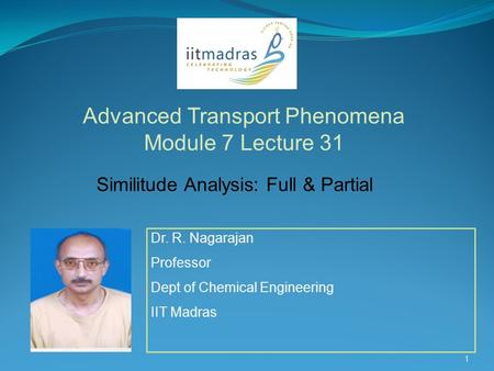 Dr. R. Nagarajan Professor Dept of Chemical Engineering IIT Madras Advanced Transport Phenomena Module 7 Lecture 31 1 Similitude Analysis: Full & Partial.