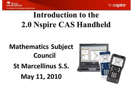 Introduction to the 2.0 Nspire CAS Handheld Mathematics Subject Council St Marcellinus S.S. May 11, 2010.