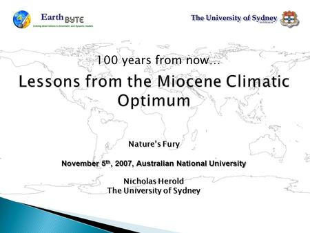 Lessons from the Miocene Climatic Optimum 100 years from now… Nature's Fury November 5 th, 2007, Australian National University Nicholas Herold The University.