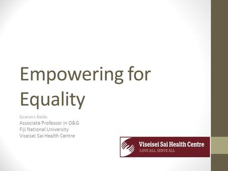 Empowering for Equality Swaran L Naidu Associate Professor in O&G Fiji National University Viseisei Sai Health Centre.