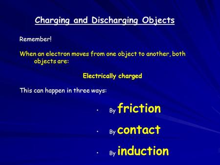 Charging and Discharging Objects Remember! When an electron moves from one object to another, both objects are: Electrically charged This can happen in.