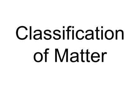 Classification of Matter. Every sample of matter can be classified as a: Pure Substance Element Molecule –Diatomic molecule Compound Mixture Homogeneous.