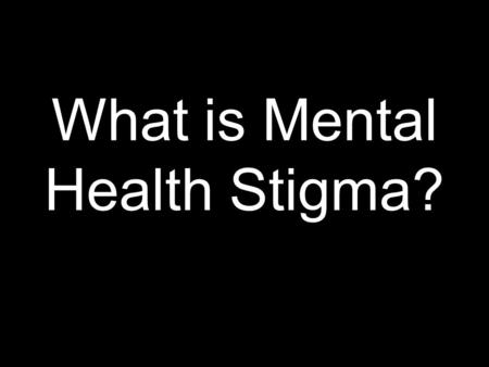 What is Mental Health Stigma?. Definitions Mental Illness – a medical condition that is disruptive to aspect of a person's life including thinking, mood,