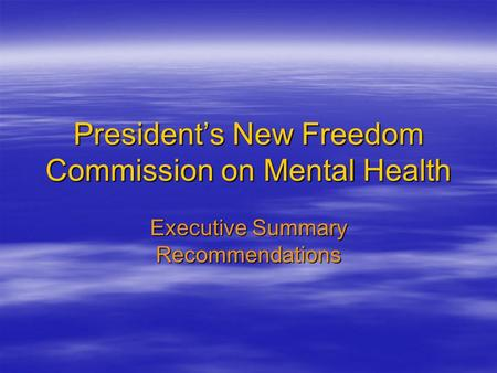 President's New Freedom Commission on Mental Health Executive Summary Recommendations.