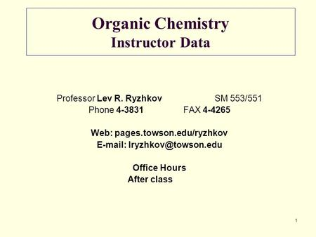 1 Organic Chemistry Instructor Data Professor Lev R. RyzhkovSM 553/551 Phone 4-3831FAX 4-4265 Web: pages.towson.edu/ryzhkov
