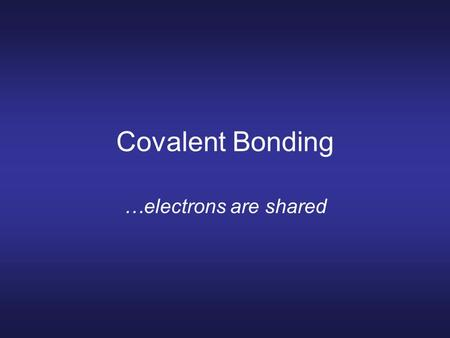 Covalent Bonding …electrons are shared. Covalent bonds Nonmetals hold onto their valence electrons. They can't give away electrons to bond. Still want.