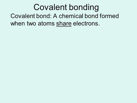 Covalent bonding Covalent bond: A chemical bond formed when two atoms share electrons.