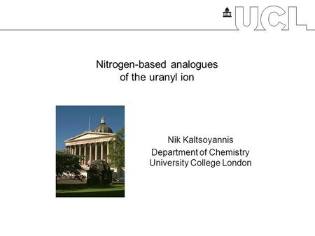 Nitrogen-based analogues of the uranyl ion Nik Kaltsoyannis Department of Chemistry University College London.