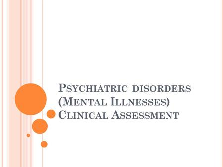 P SYCHIATRIC DISORDERS (M ENTAL I LLNESSES ) C LINICAL A SSESSMENT.