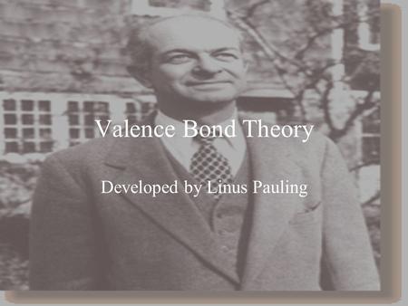 Valence Bond Theory Developed by Linus Pauling. Overlap of Atomic Orbitals The sharing of electrons between atoms is viewed as an overlap of atomic orbitals.