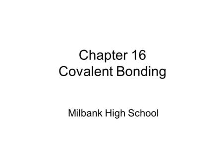 Chapter 16 Covalent Bonding Milbank High School. Section 16.1 The Nature of Covalent Bonding OBJECTIVES: –Describe and give examples of coordinate covalent.