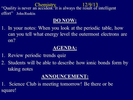 "Chemistry 12/9/13 ""Quality is never an accident. It is always the result of intelligent effort"" John Ruskin DO NOW: 1.In your notes: When you look at."